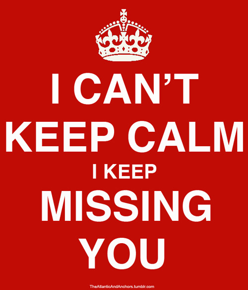 keep-calm-and:  I can't keep calm, I keep missing you.