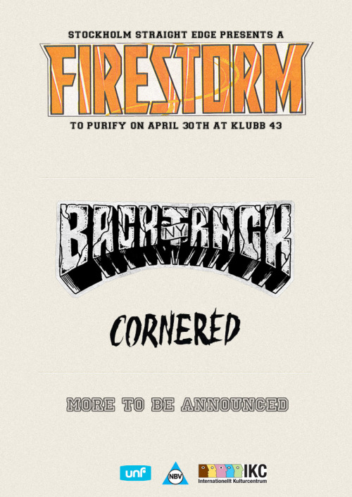 "For the third year in a row STOCKHOLM STRAIGHT EDGE is proud to present FIRESTORM FEST 2012! BACKTRACK (US) CORNERED (NL) More bands to be announced soon, stay tuned. When? 30th of April Where? Klubb 43, Stockholm Price? TBA BACKTRACK (US) NYHC flag bearers. Recently released their first full length album Darker Half on Reaper Records. The album is awesome, their previous demo and 7 inches are awesome. Currently touring the world and other cool stuff. It's physically exhausting trying not to move to their music. For fans of No Warning, Madball and Cro-Mags.http://www.facebook.com/BacktrackNYHChttp://www.myspace.com/backtracknyhttps://twitter.com/backtracknyhchttp://backtrack.tumblr.com/ Deal With The Devil on Spotify: http://open.spotify.com/album/4txyJt6TZYvB0jWCwPdsyB Cornered (NL) Our favourite dutch guys are back! They released their ridiculously good 7"" Fuck Off on 6131 records and have toured the US together with Downpresser, Take Offense and New Morality. We're stoked to have them play Firestorm Fest!http://www.facebook.com/cornered13http://6131records.bandcamp.com/ More bands to be announced!"