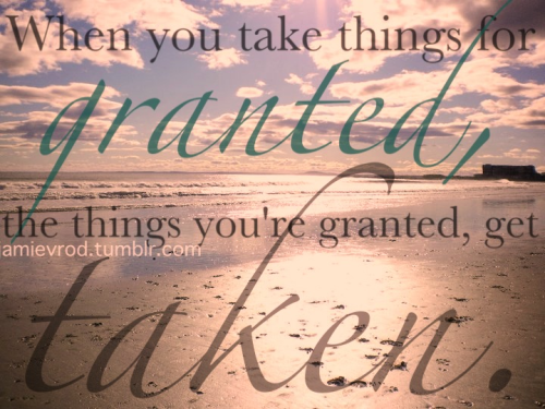 When you take things for granted, the thing you're granted, get taken.
