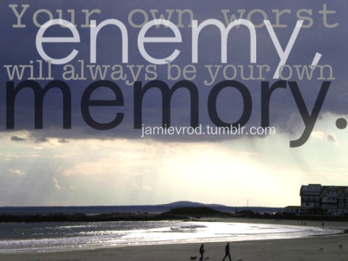 Your own worst enemy, will always be your own memory.