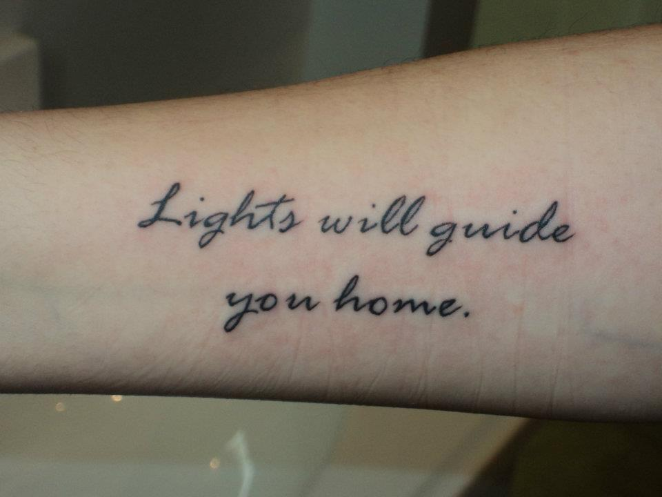 "fuckyeahtattoos:  Got this tuesday. It's a quote from the coldplay song ""Fix you"" I got this because I know that when i'm at my lowest, lights will guide me home and I will be better one day:)<3 Done at Tattoo 122, Uxbridge MA. By my good friend Josh Schlegel<33 http://justashipwithoutasail.tumblr.com/"