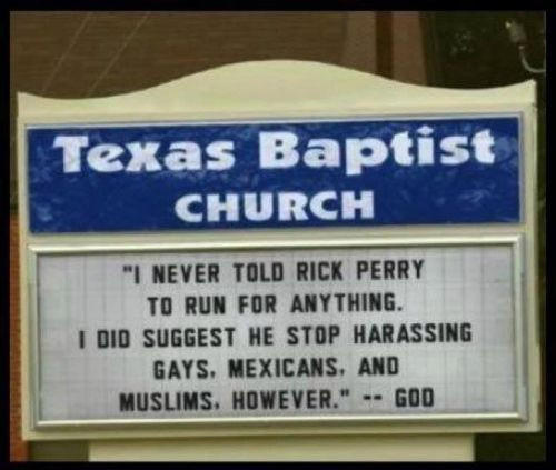 "(Photo) Texas Baptist Church Sign:  ""I NEVER TOLD RICK PERRY TO RUN FOR ANYTHING. I DID SUGGEST HE STOP HARASSING GAYS, MEXICANS, AND MUSLIMS, HOWEVER"" — GOD"