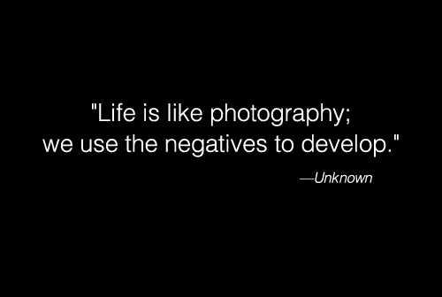 """Life is like photography; we us the negatives to develop"" - unknown </3 #quotes #photography #art #poster #life"