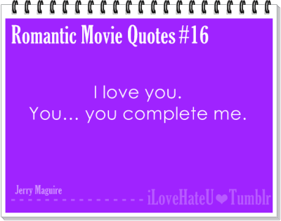 Romantic Movie Quote #16: I Love you. You…you complete me- Jerry Maguire