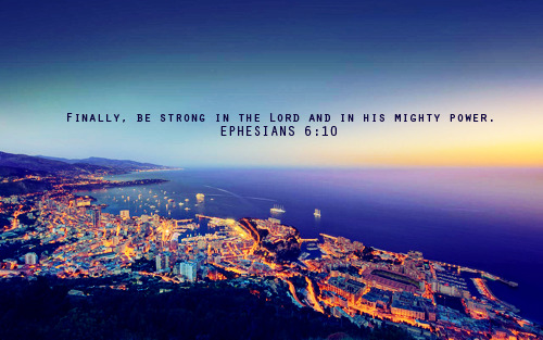 """ Finally, be strong in the Lord and in his mighty power."""