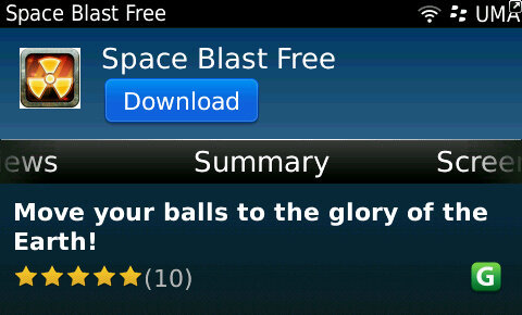 "Space Blast (FREE)  I'm not gonna even lie.. I downloaded merely because of the lil catch phrase these developers cleverly came up with: ""Move your balls to the glory of the Earth"" What sounds like some karma sutra derived work out or freaky sexual practice actually turned out to be a pretty decent bubble-popper-type game! Your missing? Don't let your balls drop to the Earth! Hmmm sounds like the life's ambition of every middle aged man in the universe actually…. Eh, gravity… What are ya gonna do????  'A description of each space game says that you are the last hope of humanity. They are lying! Remember that! Only in Space Blast the humanity have no one to relay on, but you. Kill the aliens with their own weapons. Amazing graphics and the enchanting music will help you. And remember,there is nowhere to retreat, only the Earth is behind.'  Download FREE in App World  -click pic for link-"