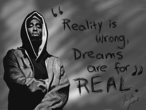 """Reality is wrong, dreams are for real.""  - Tupac Shakur."
