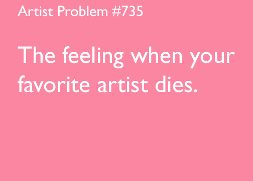 artist-problems:  Submitted by: starwayproductions [#735: The feeling when your favorite artist dies.]