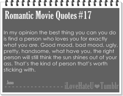 Romantic Movie Quote #17: In my opinion the best thing you can you do is find a person who loves you for exactly what you are. Good mood, bad mood, ugly, pretty, handsome, what have you, the right person will still think the sun shines out of your ass. That's the kind of person that's worth sticking with