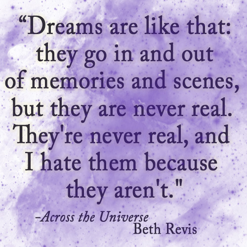 """Dreams are like that: they go in and out of memories and scenes, but they are never real. They're never real, and I hate them because they aren't.""  - Across the Universe, Beth Revis"