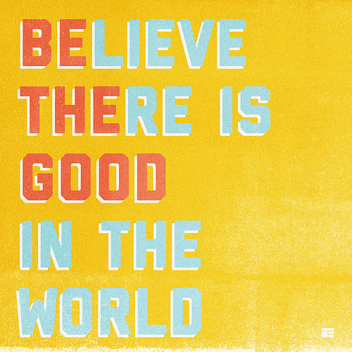 Believe there is good in the world; BE the good in the world.