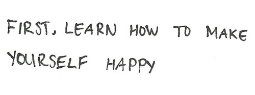 First, learn how to make yourself happy.
