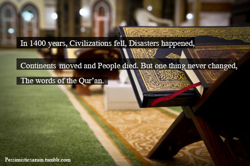 pessimisticsazain:  In 1400 years, Civilizations fell, Disasters happened, Continents moved and People died. But one thing never changed, The words of the Qur'an…!