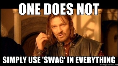 The word 'swag', you're overusing it.