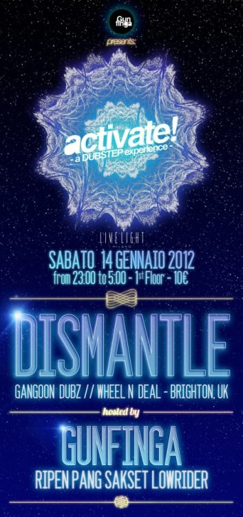 SATURDAY 14.01.2012 *** ACTIVATE! *** A new DUBSTEP night in town! —————————————————- DISMANTLE GUNFINGA CREW ———————————————— LIME LIGHT CLUB, MILANO. 1st Floor.