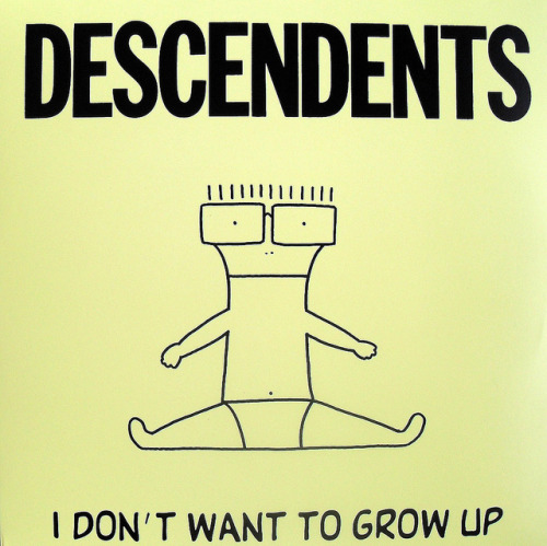 I don't want to grow up. - c/o The Decendents.