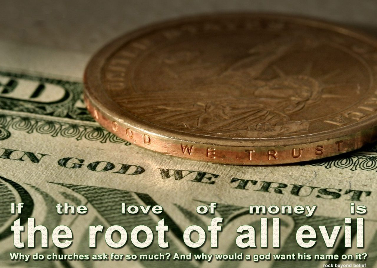 "ih8religion:  ""If the love of money is the root of all evil, why do churches ask for so much? And why would a god want his name on it?"" Excellent questions. -Tyler"