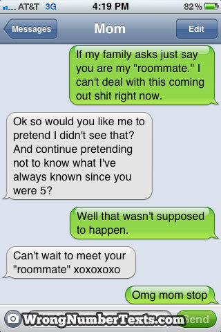 cheesiestklaineroll:   Yeah, just tell her we're roommates. That plan always works. Let's hear it for this awesomely snarky mom, y'all. What do you think, easiest coming out ever?  Amazing.  This mom actually reminds me a lot of my mom.  She would have said the same thing to my brother if this had happened.   The world could use more parents like that.