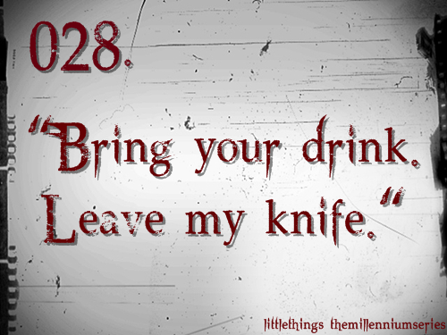 "028. ""Bring your drink. Leave my knife.""Submitted by: helloxsweetie"