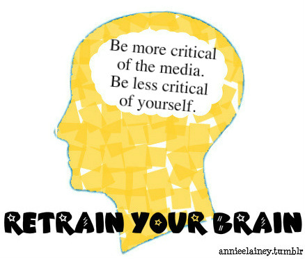 annieelainey:  RETRAIN YOUR BRAIN: Repeat after me: Be more critical of the media, be less critical of yourself. Why spend your time nit picking in the mirror? Why not question the track that brought you to this point? WHY ARE YOU SO CRITICAL OF YOUR BODY? There are a number of reasons, but for now, let's just look at one. Why not question the media/advertising? Use that energy that you use to criticize your reflection, to change the world, not your body. Killing Us Softly 4 Beauty Pressure Miss Representation The Illusionists America: The Beautiful BE BRAVE! JOIN THE BODY PEACE REVOLUTION!