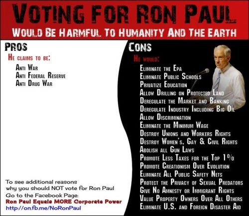 diegueno:  kelly-butter-tarts:  socialismartnature:  (Photo) Voting for Ron Paul would be harmful to humanity and the Earth — A Pro vs. Con balance-sheet »   Especially for my progressive/liberal friends who think Ron Paul is somehow an alternative just because he's anti-war and supports the legalization of drugs.  Awesome.  these are reasons why apaulogism  is a bad thing