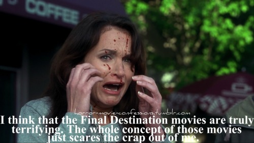 """I think that the Final Destination movies are truly terrifying. The whole concept of those movies just scares the crap out of me."""