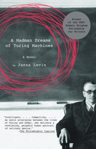 "A Madman Dreams of Turing Machines (2006) Janna Levin The narrator is a scientist herself, a physicist obsessed with Kurt Gödel, the greatest logician of many centuries, and with Alan Turing, the extraordinary mathematician, breaker of the Enigma Code during World War II. ""They are both brilliantly original and outsiders,"" the narrator tells us. ""They are both besotted with mathematics. But for all their devotion, mathematics is indifferent, unaltered by any of their dramas … Against indifference, I want to tell their stories."" Which she does in a haunting, incantatory voice, the two lives unfolding in parallel narratives that overlap in the magnitude of each man's achievement and demise: Gödel, delusional and paranoid, would starve himself to death; Turing, arrested for homosexual activities, would be driven to suicide. And they meet as well in the narrator's mind, where facts are interwoven with her desire and determination to find meaning in the maze of their stories: two men devoted to truth of the highest abstract nature, yet unable to grasp the mundane truths of their own lives."