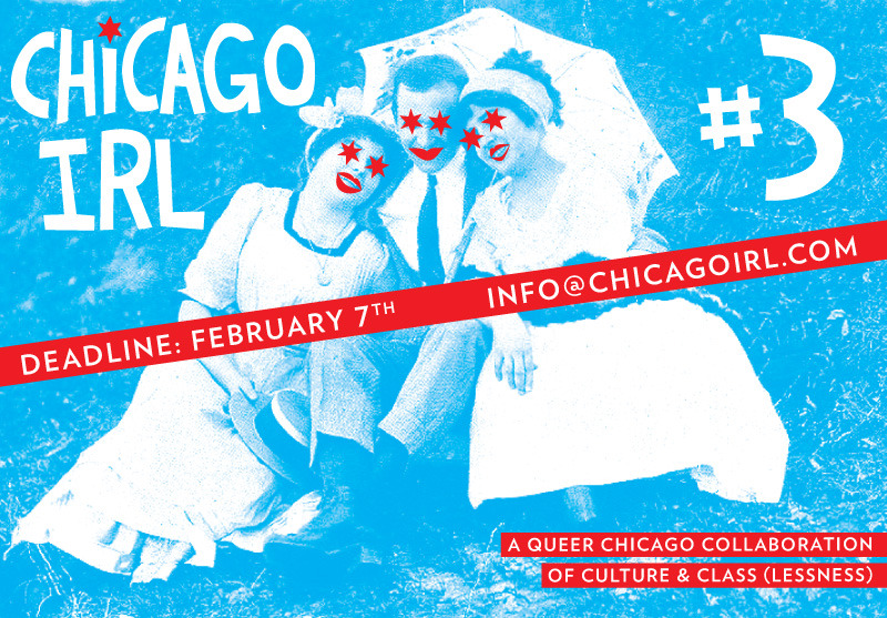CALL FOR ENTRIES: CHICAGO IRL #3!  It's that time again! Send us your prose, your poetry, your lewd drawings, your dirty photos, your maddening interviews conducted with yourself and a Yak Bak at 4am. We love works of all types from all sorts of Chicagoans. If you're not a current or former Windy Citizen, then let our city take center stage in the best fanfic you've yet to write. More details can be found at our submission page.   PRIORITY DEADLINE: FEBRUARY 7th (We've gotta get this baby out for the Chicago Zine Fest on March 10th)