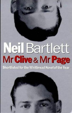 "Mr. Clive and Mr. Page (1998) Neil Bartlett In 1886, an architect called Richardson built a house on the South side of Chicago. In 1985, the ""Daily Mirror"" reported the death of Rock Hudson. Halfway through the century that falls between these dates a man who claims his name is Mr Page sits down by his gas-fire on a snowbound Christmas Eve and sets himself the task of explaining a story that connects these apparently unconnected events.  Neil Bartlett's new novel spins a dark and erotic web of conjecture in the gaps of history. It takes its reader from the brittle glamour of the twenties into the violent repression of the fifties; from Mayfair dining rooms to the steam room of a gentlemen's Turkish Bath; from the ordinary world of Mr Page into the strange and unsettling world of the black-haired, well-dressed and immensely wealthy Mr Clive."