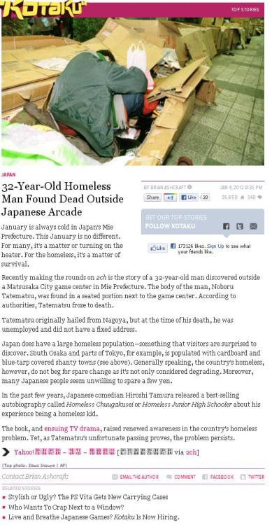 "semprafi:  Kotaku: ""32-Year-Old Homeless Man Found Dead Outside Japanese Arcade"", January 4th, 2012 It is terrible that a person died, and it's certainly even more unfortunate that they were homeless, but the sheer coincidence that their passing occurred within a mile of a Japanese videogame arcade does NOT equal an automatic, relevant post for a gaming blog tabloid. Not only does this article have not a goddamned thing to do with gaming, the games industry or ""gamer culture"" (is that really even a thing anymore?), but as a commenter pointed out on this unrelated GameJournos post the other day, the one Kotaku visitor who managed the courage to speak out against this story was subsequently and swiftly met with vitriol and backlash from the readership hivemind who, no doubt, are the very reason this kind of shit is still accepted as appropriate coverage. Were you under the delusion that Kotaku would, in any way, become less shit than it was under the watchful eye of new Editor-in-Chief, Stephen Totilo? Boy, don't you feel embarrassed. (OK, to be fair, it was probably misguided the think any change whatsoever would come in the first couple of weeks — it'll likely be many months before we see any noticeable differences, if they're coming — but still. Way to kick off the new year, Bashcraft.)"