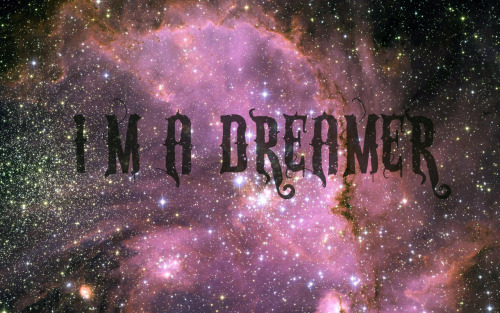 I'm a dreamer, and in love forever with it.