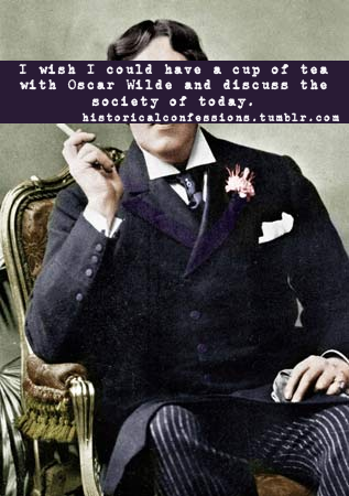 historicalconfessions:  I wish I could have a cup of tea with Oscar Wilde and discuss the society of today.