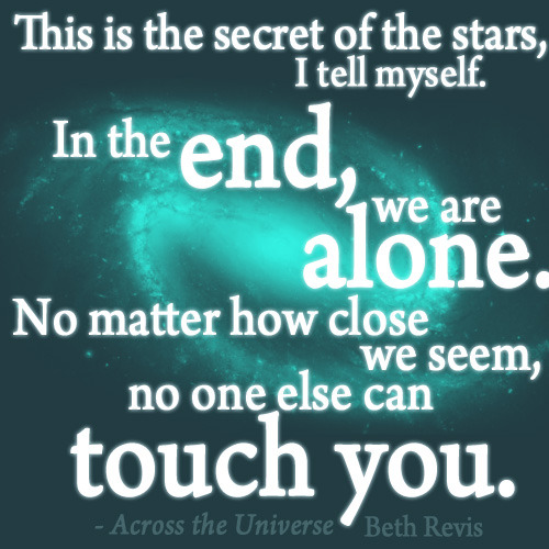 """This is the secret of the stars, I tell myself. In the end, we are alone. No matter how close you seem, no one else can touch you."" - Beth Revis"