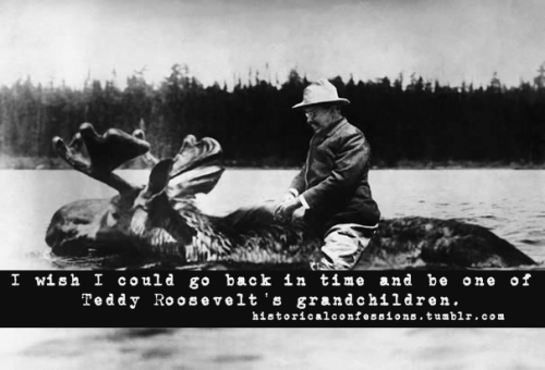 I wish I could go back in time and be one of Teddy Roosevelt's grandchildren.