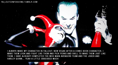 """I always make my character in Fallout: New Vegas after a comic book character. I make them look and fight like them and pick perks and skill to make them just like them. I have already completed the who main Avengers team and the Joker and Harley Quinn… yeah a little obsessed much"" img http://falloutconfessions.tumblr.com/"