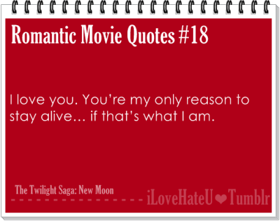 Romantic Movie Quote #18: I love you. You're my only reason to stay alive….if that's what I am.