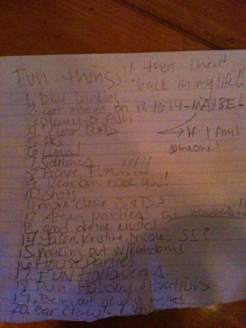 iluvumstraceylee:  Ok so my Roomie made this list (while drunk or not who knows) of the FUN things she can have back in her life now that she is single!  I have to say many single people probably feel just as lucky! I wrote it out because the picture isn't as clear as I'd Like: Day Drinking Get Married on 12/13/14- MAYBE! Plenty-O-Fish Clear Bacardi & Diet Coke (B&D's) PKs (Paddy Kellys-BAR) Lynn! (apparently this city has fun bars) Sidelines (Yet another bar) Have Fun!!!!! Random hook ups! (def can't do that when ur in a relationship) Shots More clear Bacardi & Diet Cokes (B&D's) After Parties! at houses! (this will be our house very soon) Good Dance Music! Jason, Kristine, Nicole=SS&S? (wrote it wrong on the paper SS&S=Super Sexy & Single—and she didn't put my name on there) SO HERE IS WHAT IT SHOULD READ:  JASON, KRISTINE, NICOLE, TRACEY, TIFFANY=SS&S (except Nicole & Kristine r not single!) Making out with randoms House Parties FUN Halloweens Fun Holiday Situations Being out of my mind Bar Crawl Ok so obviously some people are just not meant to be in relationships because some of this you can manage while in one!  But it's freaking hilarious that this is the stuff that she can do NOW that she is single!  I'm signing my name at the bottom of this sheet-I CONCUR!!!