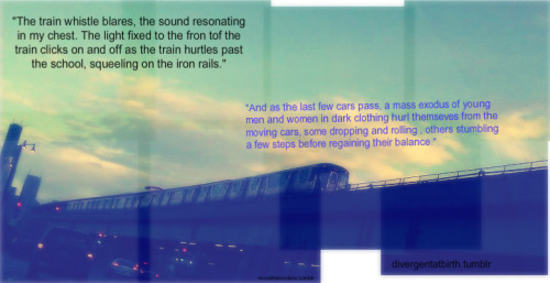 """The train whistle blares, the sound resonating in my chest. The light fixed to the front of the train clicks on and off as the train hurtles past the school, squealing on iron rails. And as the last few cars pass, a mas exodus of young men and women in dark clothing hurl themselves from the moving cars, some dropping and rolling, others stumbling a few steps before regaining their balance.""  -Divergent, pg. 7  Photograph and Edit: Morthancolors.tumblr; Divergentatbirth.tumblr"