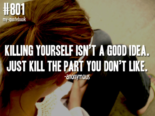 "my-quotebook:  ""Killing yourself isn't a good idea. Just kill the part you don't like."" -Anonymousquote submitted by checky0self-b4-you-wrecky0self"