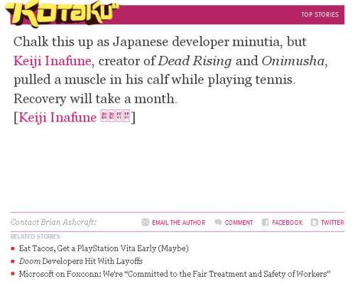 "semprafi:  Kotaku: ""Dead Rising Creator Keiji Inafune Hurt Himself. He'll Be Okay!"", January 10th, 2011 Take everything I said just yesterday about Bashcraft's ongoing penchant for incredible non-news posts, and reapply it here. Again. Also, yes, in case you were wondering, this whole ""blip"" and ""quick bite"" thing that became prevalent last year is still in the upper echelons of lazy games journalism. Don't use what amounts to a glorified Tweet as a news article.  No, right, 'cos… 'cos this is obviously a promo for, like, Super Muscle Pull Panic!, or something. PS3 exclusive, I reckon. Sounds like it'll be fun. Christ."