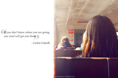 """If you don't know where you are going, any road will get you there"" - Lewis Carroll"