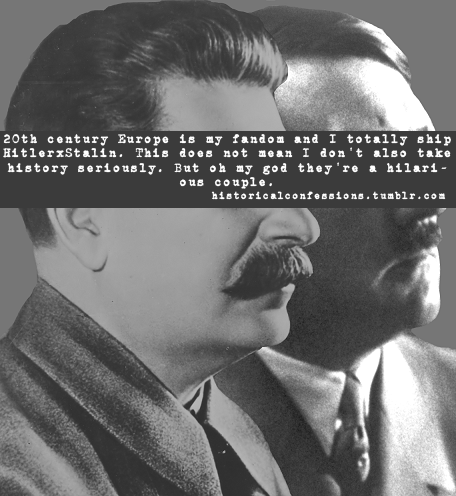 20th century Europe is my fandom and I totally ship HitlerxStalin. This does not mean I don't also take history seriously. But oh my god they're a hilarious couple.