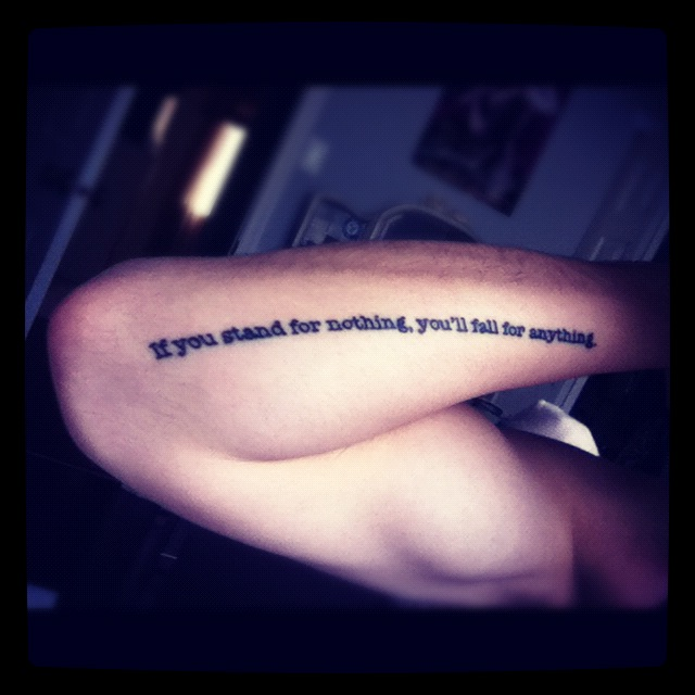 "fuckyeahtattoos:  First tattoo :D -""if you stand for nothing, you'll fall for anything"" I fell in love with this quote when I saw it, Malcolm X said it and he meant it to all the people who turned their backs on their own beliefs and chose to be like the rest, I think everyone should always follow their own thoughts and stand for whatever it is they believe in, I respect that, people of tumblr, don't let yourself be influenced by others and fight for what you want in life :)"