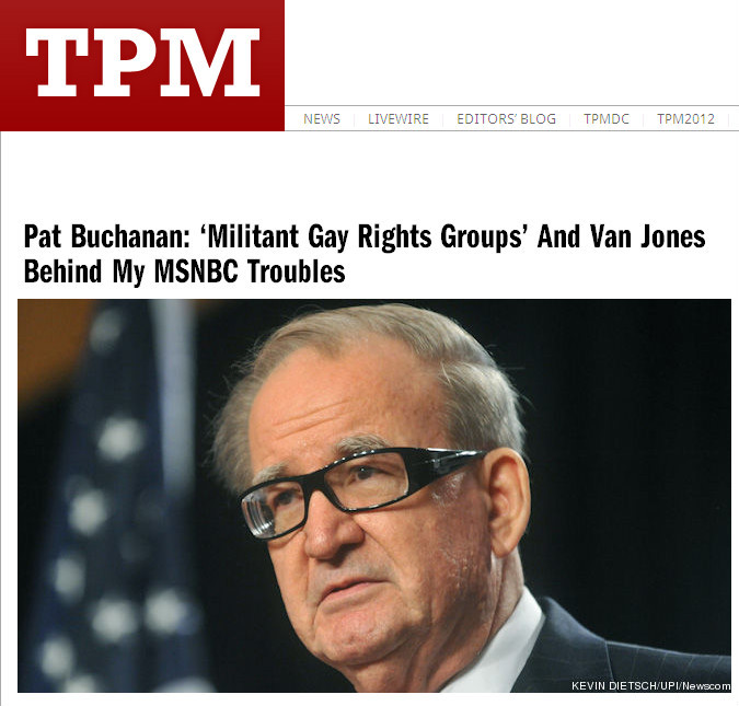 "Buchanan blames everyone but himself.  	 		Talking Points Memo: 	 		Pat Buchanan's explanation for his problems at MSNBC is exactly what you might expect: ""Militant gay rights groups"" and ""people of color, Van Jones"" are responsible. 	 		On Saturday, MSNBC President Phil Griffin addressed Buchanan's recent absence from the network, where he hasn't appeared as a pundit since October, saying that Buchanan may not be allowed back because of some of the views in his book, ""Suicide Of A Superpower."" 	 		""Pat and I are going to meet soon and discuss it,"" Griffin told the Bill Carter of the New York Times. 	 		[…] 	 		[O]n Wednesday, Buchanan offered [an] explanation for his troubles. ""Look, for a long period of time the hard left, militant gay rights groups, militant — they call themselves civil rights groups, but I'm not that sure they're concerned about civil rights — people of color, Van Jones, these folks and others have been out to get Pat Buchanan off TV, deny him speeches, get his column canceled,"" he said on Sean Hannity's radio show. ""This has been done for years and years and years and it's the usual suspects doing the same thing again. But my view is, you write what you believe to be the truth.""   	The following is from the preface of Buchanan's new book:  	 		When the faith dies, the culture dies, the civilization dies, the people die. That is the progression. And as the faith that gave birth to the West is dying in the West, peoples of European descent from the steppes of Russia to the coast of California have begun to die out, as the Third World treks north to claim the estate. The last decade provided corroborating if not conclusive proof that we are in the Indian summer of our civilization.   	In other words, America is dying because there aren't enough white people and them damned Mexicans is takin' over.  	I'd say the crazy old racist has no one to blame but himself."