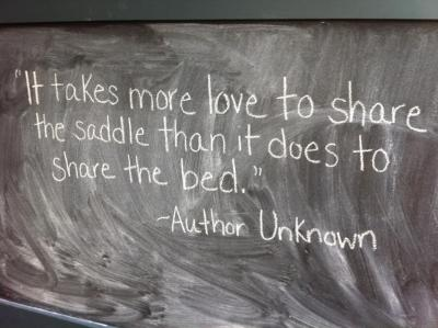 It takes more love to share the saddle than it does to share the bed.   - Author Unkown