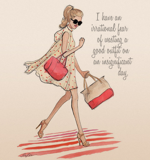 """I have an irrational fear of wasting a good outfit on an insignificant day."""