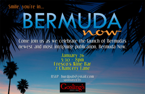 bryanviper:  Come join us as we celebrate the launch of Bermuda's newest and most intriguing publication, Bermuda Now. January 26, 2012 5:30 - 8pm Fresco's Wine Bar 2 Chancery Lane, Hamilton, Bermuda