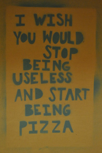 Laughter  I wish you would stop being useless and start being pizza