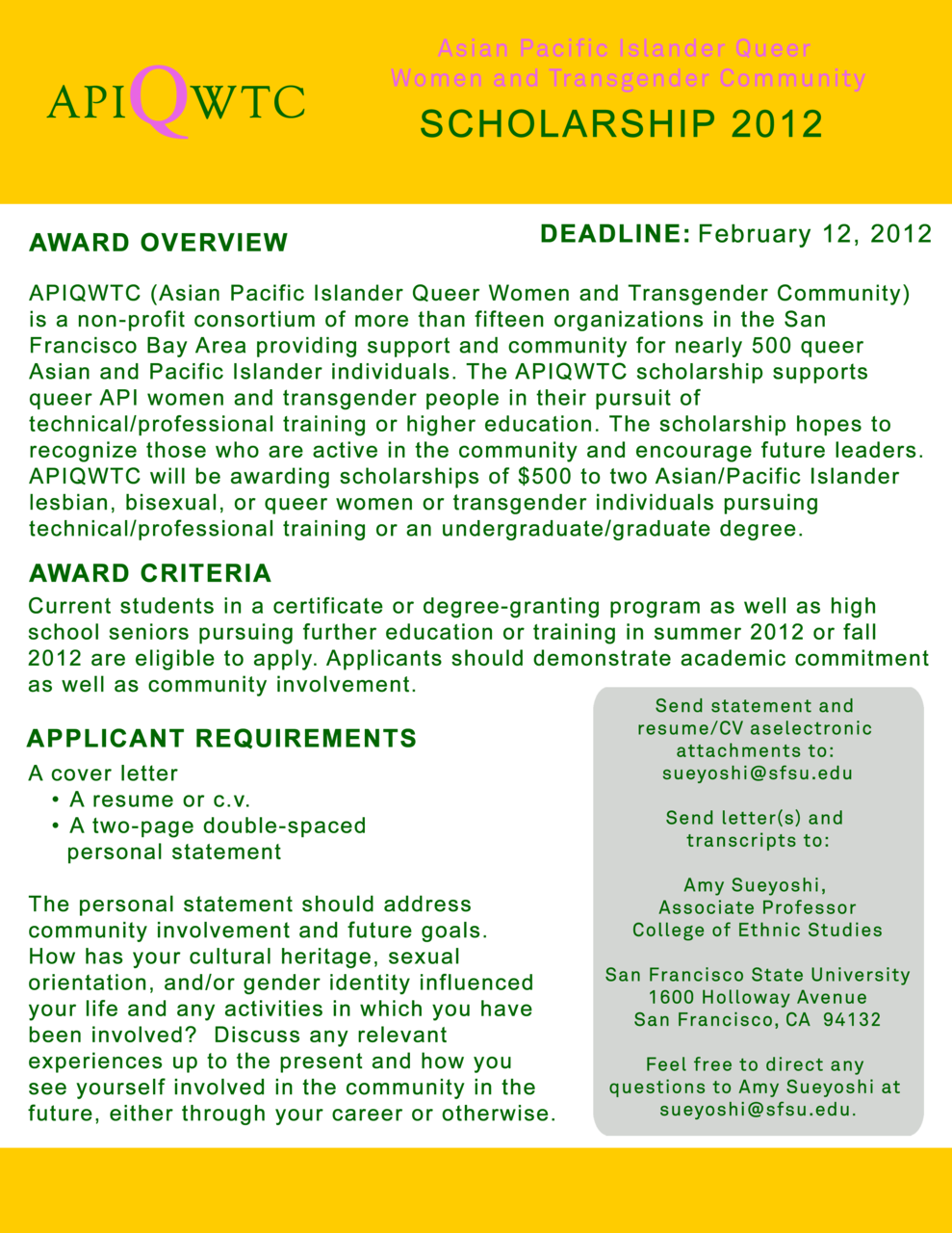 genderinfinite:  APIQWTC 2012 Scholarship - Feb 12, 2012 AWARD OVERVIEW   APIQWTC (Asian Pacific Islander Queer Women and Transgender Community) is a non-profit consortium of more than fifteen organizations in the  San Francisco Bay Area providing support and community for nearly 500 queer Asian and Pacific Islander individuals. The APIQWTC scholarship  supports queer API women and transgender people in their pursuit of technical/professional training or higher education. The scholarship hopes to recognize those who are active in the community and encourage  future leaders. APIQWTC will be awarding scholarships of $500 to two  Asian/Pacific Islander lesbian, bisexual, or queer women or  transgender individuals pursuing technical/professional training or an undergraduate/graduate degree.AWARD CRITERIAHigh school seniors pursuing further education or training in summer  2011 or fall 2011 are also eligible to apply. Applicants should  demonstrate academic commitment as well as community involvement.APPLICANT REQUIREMENTS Please submit: A cover letter A resume or c.v. A two-page double-spaced personal statement. The personal statement should address community involvement and future goals. How has your cultural heritage, sexual orientation, and/or  gender identity influenced your life and any activities in which you  have been involved? Discuss any relevant experiences up to the present  and how you see yourself involved in the community in the future,  either through your career or otherwise. An official transcript At least one but no more than two letters of recommendation. Letter(s) of reference should come from an instructor, employer,  academic counselor, coach, community leader, or any other individual  not related to you who is familiar with your personal, academic, or  leadership qualities.Please submit statements and resumes/c.v.'s electronically no later than 7pm February 12, 2011. Letters and transcripts must be postmarked by February 12, 2011.Send statement and resume/CV as electronic attachments to: sueyoshi@sfsu.eduSend letter(s) and transcripts to:Amy Sueyoshi, Associate ProfessorCollege of Ethnic Studies/San Francisco State University1600 Holloway Avenue, San Francisco, CA 94132Feel free to direct any questions to Amy Sueyoshi at sueyoshi@sfsu.eduThe selection committee reserves the right to not award the scholarships if an appropriate applicant can not be identified.
