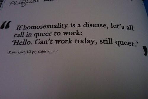 If homosexuality is a disease, let's all call in queer to work: 'Hello. Can't work today, still queer.' - Robin Tyler, US gay rights activist forevercanbesevered:  Fuck yes